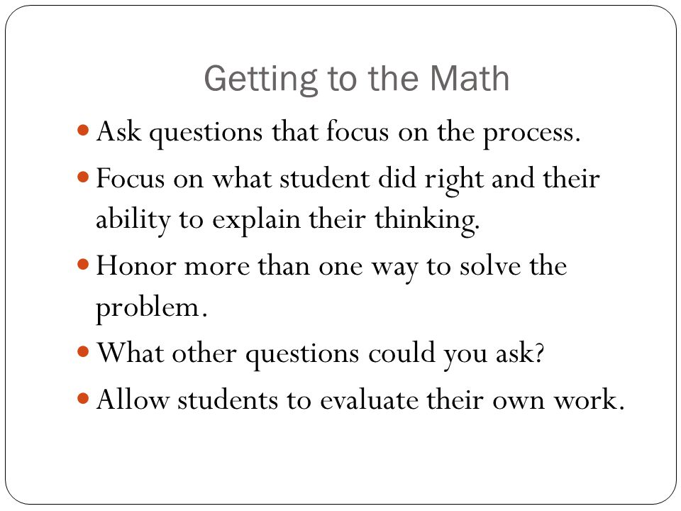 Getting to the Math Ask questions that focus on the process.
