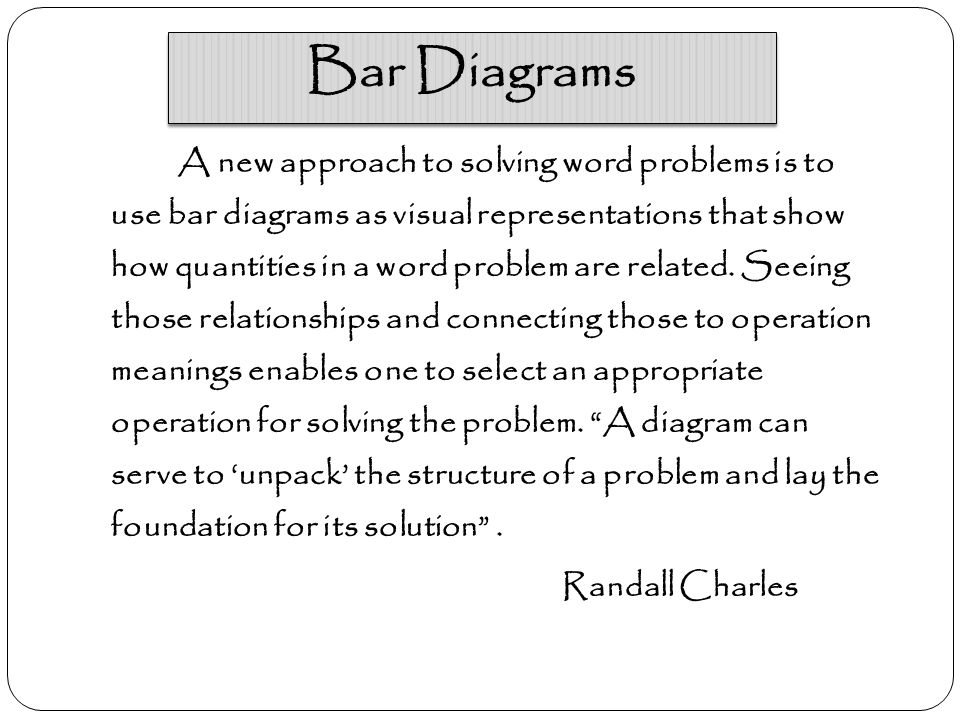 Bar Diagrams A new approach to solving word problems is to use bar diagrams as visual representations that show how quantities in a word problem are related.