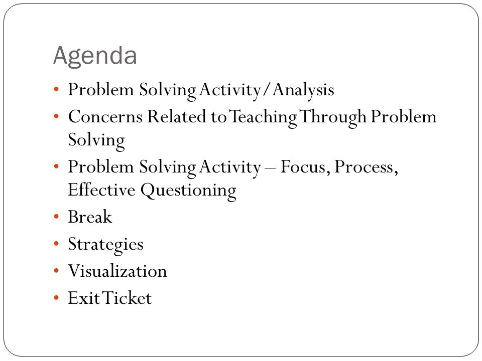 Agenda Problem Solving Activity/Analysis Concerns Related to Teaching Through Problem Solving Problem Solving Activity – Focus, Process, Effective Questioning Break Strategies Visualization Exit Ticket