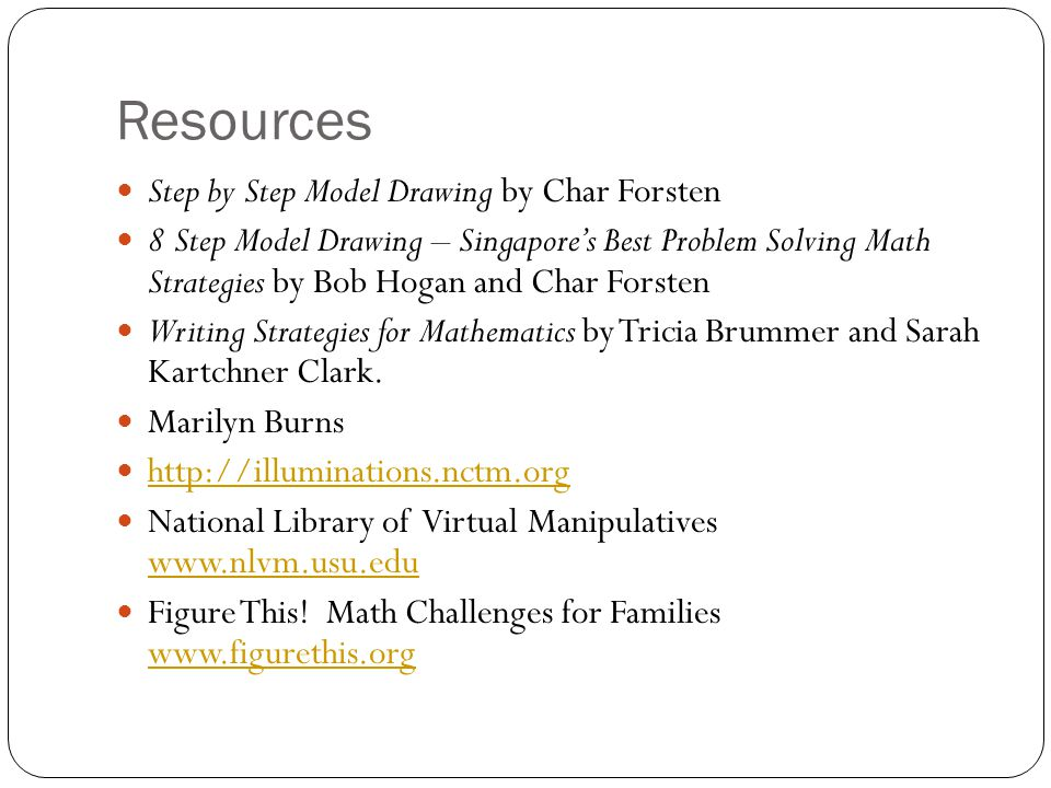 Resources Step by Step Model Drawing by Char Forsten 8 Step Model Drawing – Singapores Best Problem Solving Math Strategies by Bob Hogan and Char Forsten Writing Strategies for Mathematics by Tricia Brummer and Sarah Kartchner Clark.