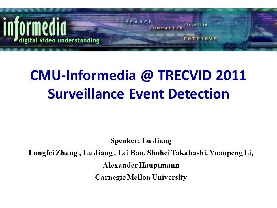 CMU-Informedia @ TRECVID 2011 Surveillance Event Detection Speaker: Lu Jiang Longfei Zhang, Lu Jiang, Lei Bao, Shohei Takahashi, Yuanpeng Li, Alexande