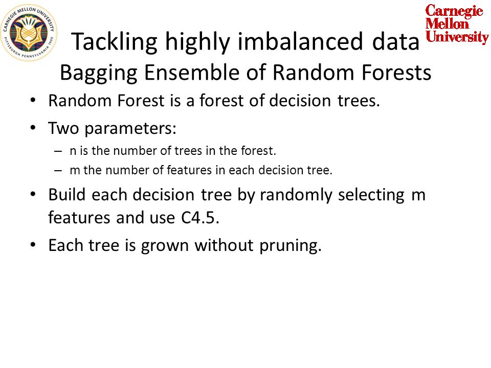 Tackling highly imbalanced data Bagging Ensemble of Random Forests Random Forest is a forest of decision trees.