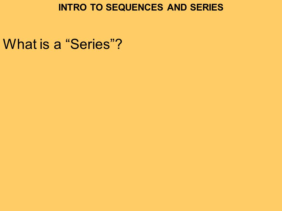 INTRO TO SEQUENCES AND SERIES What is a Series?