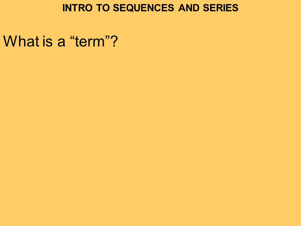 INTRO TO SEQUENCES AND SERIES What is a term?