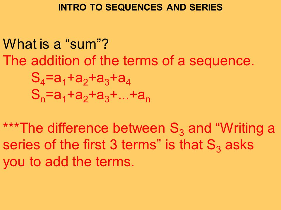 INTRO TO SEQUENCES AND SERIES What is a sum.The addition of the terms of a sequence.