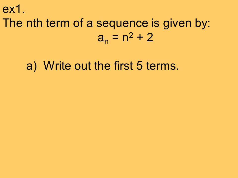 ex1. The nth term of a sequence is given by: a n = n 2 + 2 a) Write out the first 5 terms.