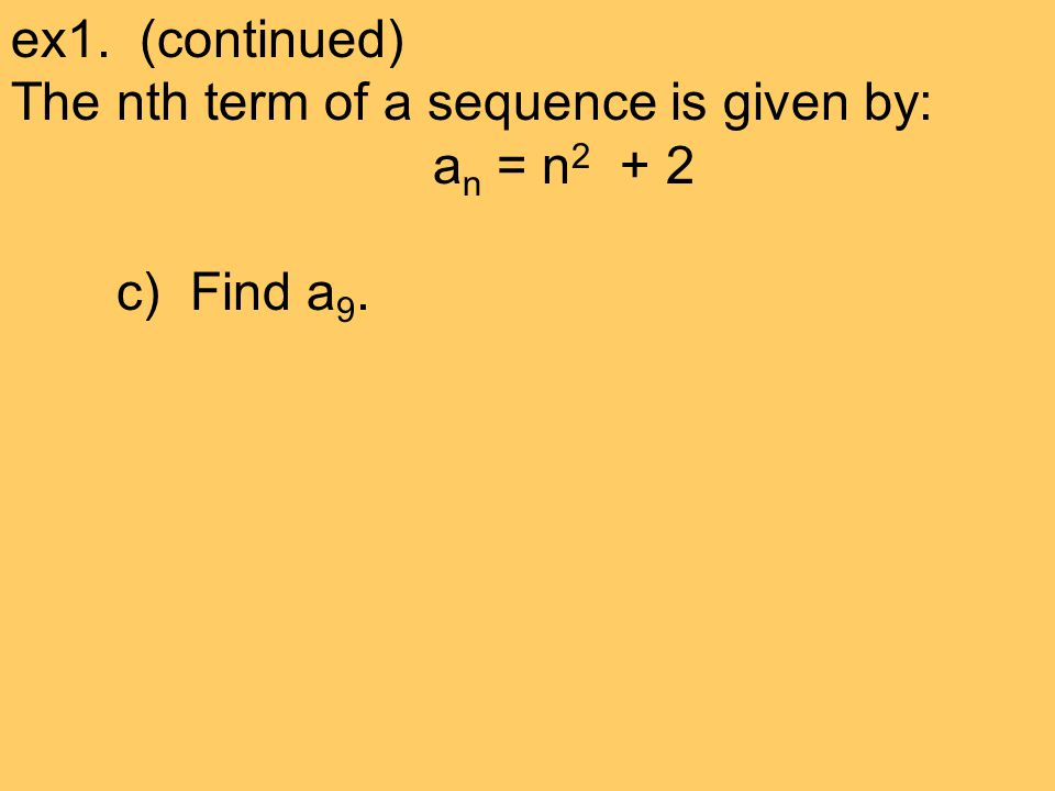 ex1. (continued) The nth term of a sequence is given by: a n = n 2 + 2 c) Find a 9.