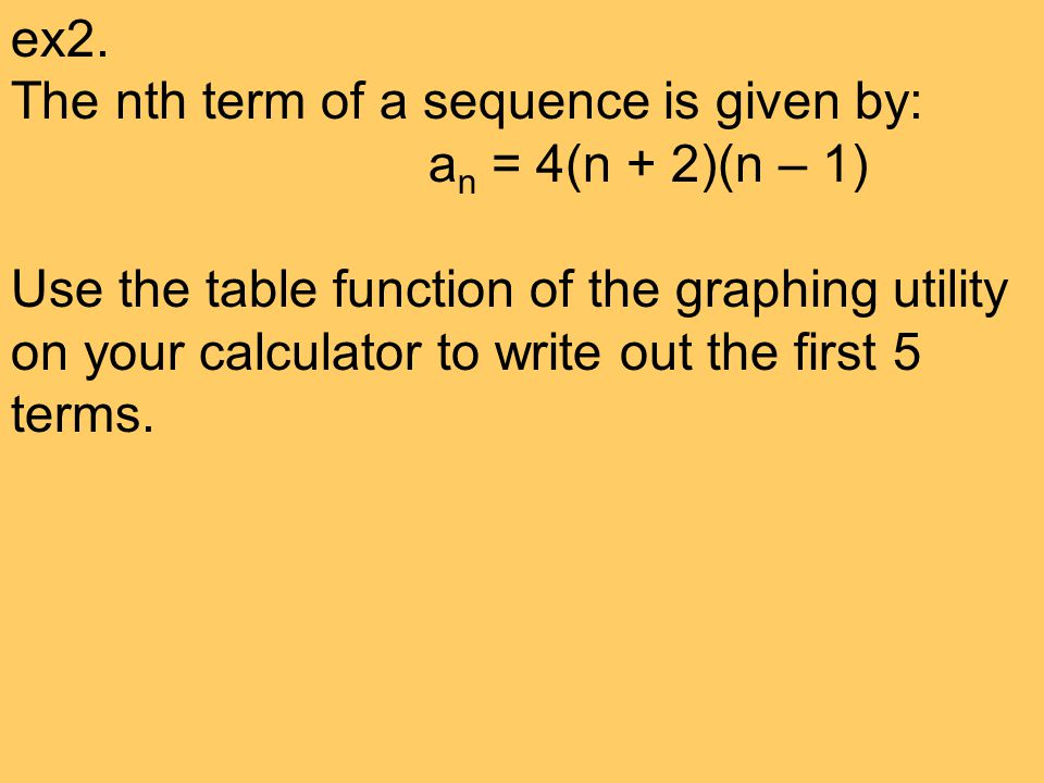 ex2. The nth term of a sequence is given by: a n = 4(n + 2)(n – 1) Use the table function of the graphing utility on your calculator to write out the