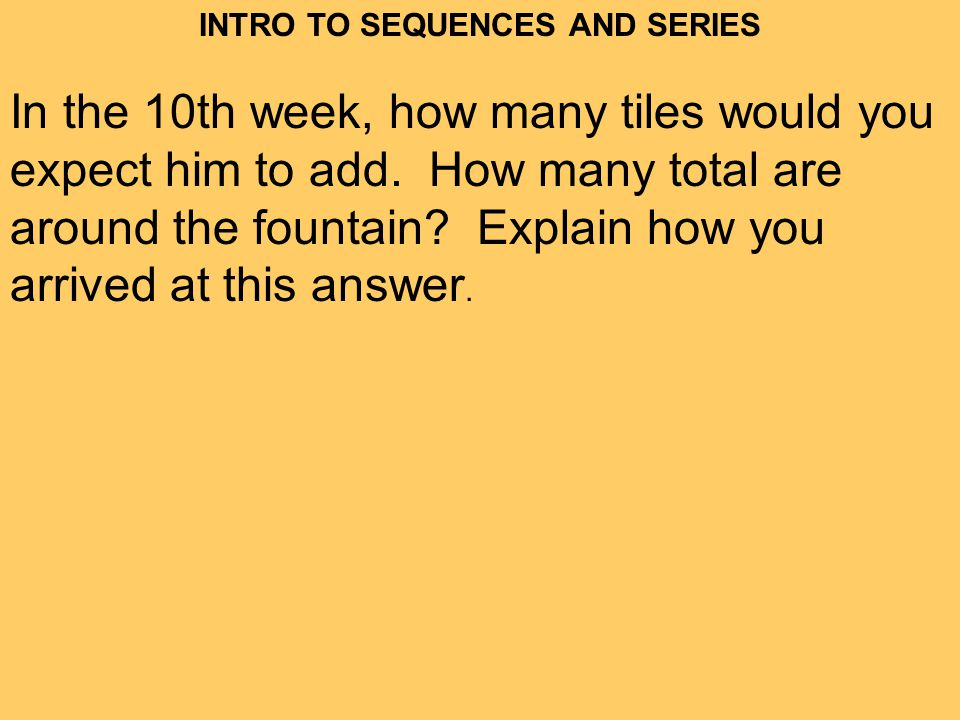 INTRO TO SEQUENCES AND SERIES In the 10th week, how many tiles would you expect him to add.