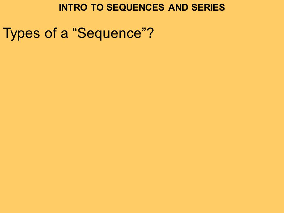 INTRO TO SEQUENCES AND SERIES Types of a Sequence?