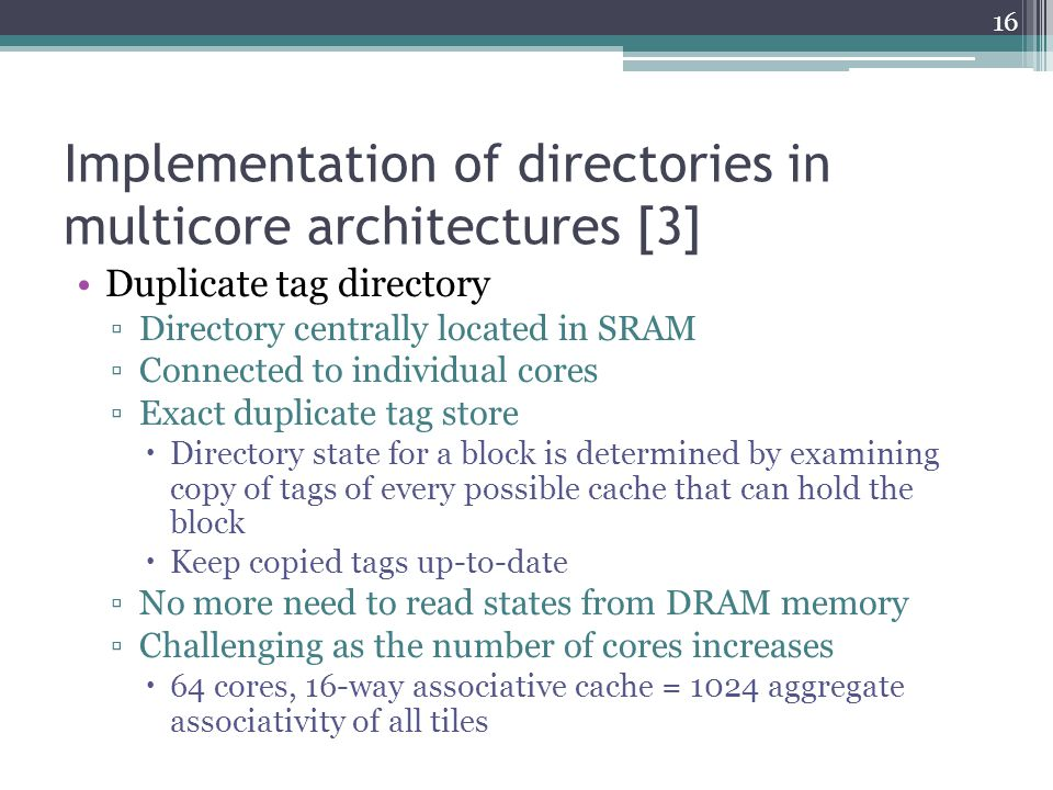 Implementation of directories in multicore architectures [3] Duplicate tag directory Directory centrally located in SRAM Connected to individual cores Exact duplicate tag store Directory state for a block is determined by examining copy of tags of every possible cache that can hold the block Keep copied tags up-to-date No more need to read states from DRAM memory Challenging as the number of cores increases 64 cores, 16-way associative cache = 1024 aggregate associativity of all tiles 16