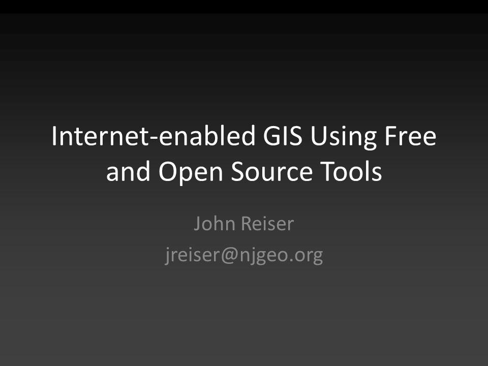 Internet-enabled GIS Using Free and Open Source Tools John Reiser jreiser@njgeo.org