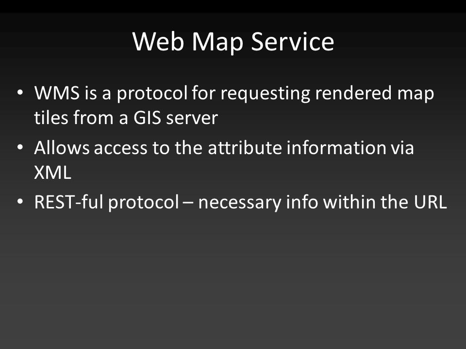 Web Map Service WMS is a protocol for requesting rendered map tiles from a GIS server Allows access to the attribute information via XML REST-ful protocol – necessary info within the URL