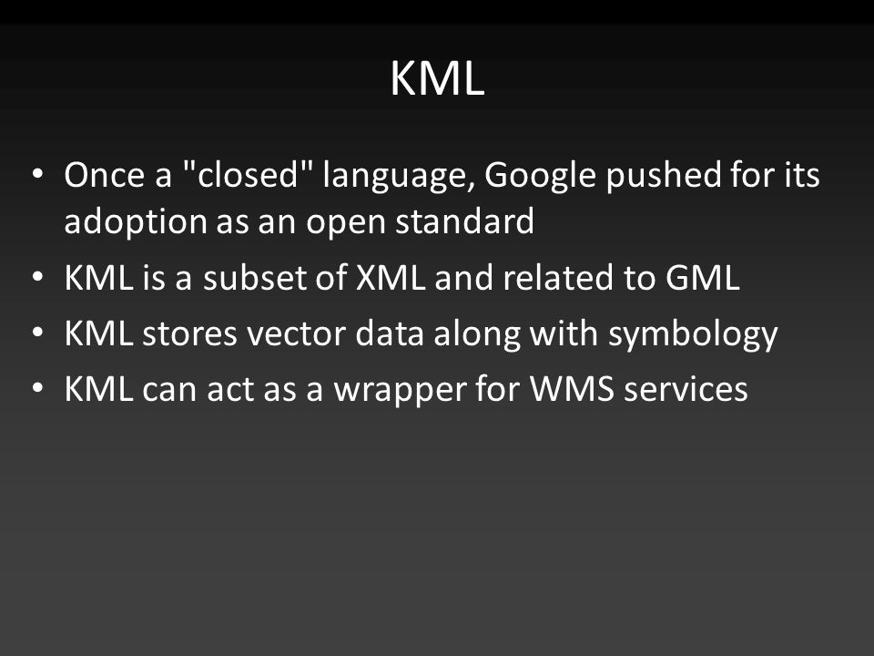 KML Once a closed language, Google pushed for its adoption as an open standard KML is a subset of XML and related to GML KML stores vector data along with symbology KML can act as a wrapper for WMS services