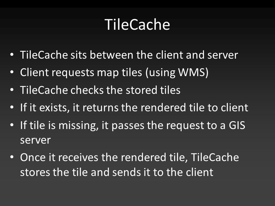 TileCache TileCache sits between the client and server Client requests map tiles (using WMS) TileCache checks the stored tiles If it exists, it returns the rendered tile to client If tile is missing, it passes the request to a GIS server Once it receives the rendered tile, TileCache stores the tile and sends it to the client