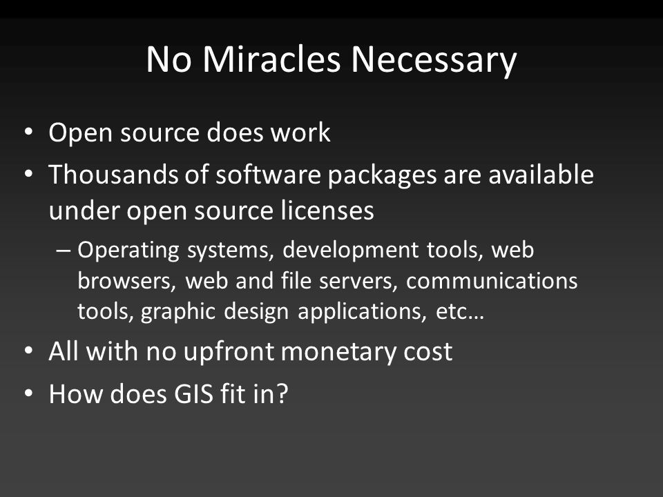 No Miracles Necessary Open source does work Thousands of software packages are available under open source licenses – Operating systems, development tools, web browsers, web and file servers, communications tools, graphic design applications, etc… All with no upfront monetary cost How does GIS fit in