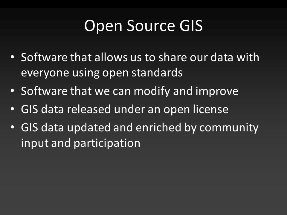 Open Source GIS Software that allows us to share our data with everyone using open standards Software that we can modify and improve GIS data released under an open license GIS data updated and enriched by community input and participation