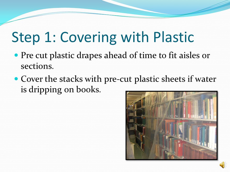 Water Emergency Procedures Step 1: Covering with Plastic Step 2: Remove wet books Step 3: Close off the area Step 4: Remove wet ceiling tiles Step 5: Triage the Collection