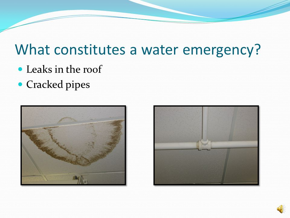 What constitutes a water emergency? Leaks in the roof Cracked pipes