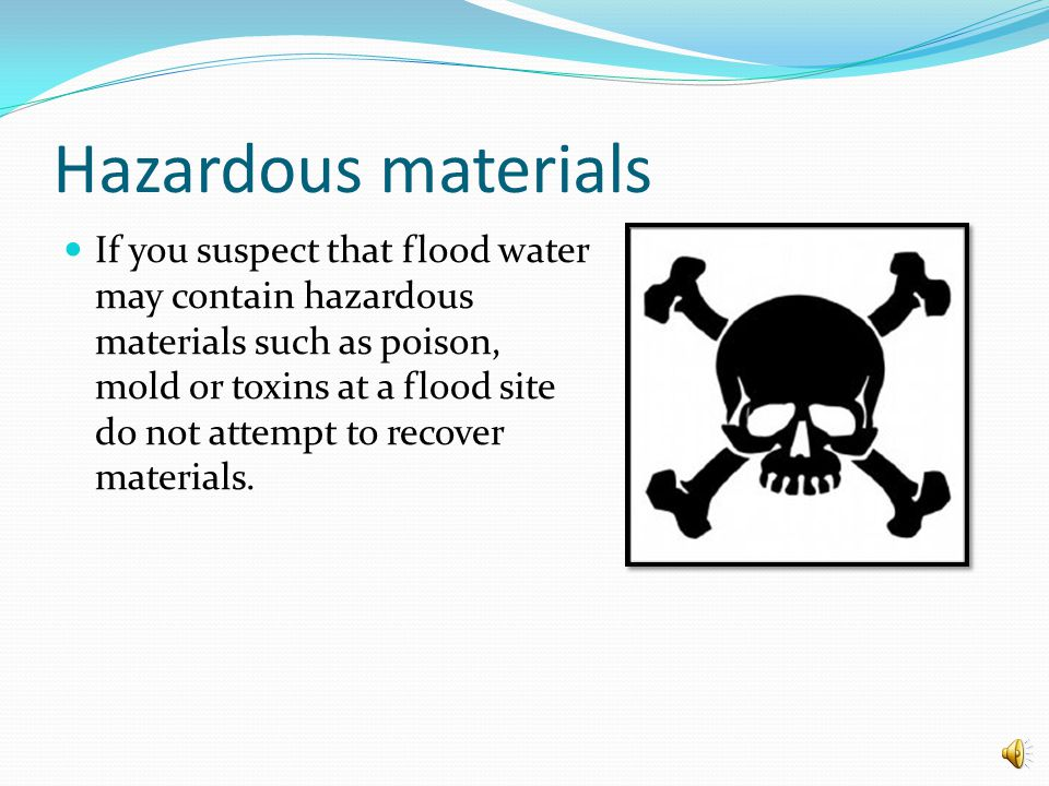 Hazardous materials If you suspect that flood water may contain hazardous materials such as poison, mold or toxins at a flood site do not attempt to recover materials.