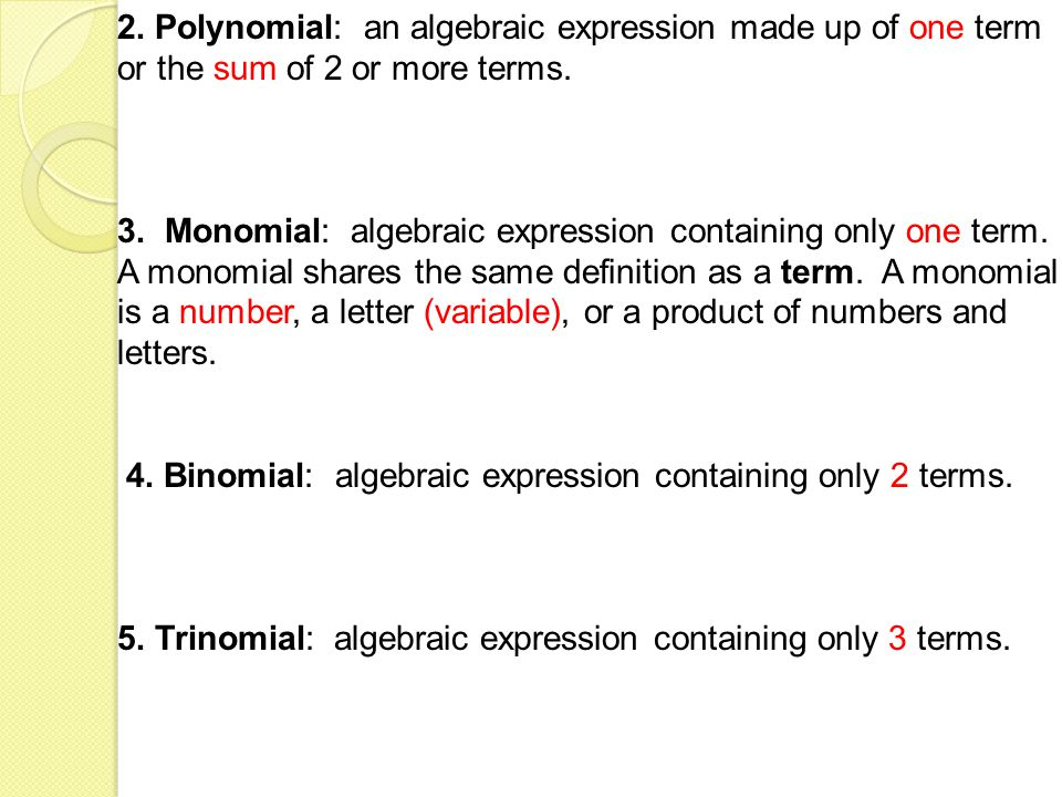 2. Polynomial: an algebraic expression made up of one term or the sum of 2 or more terms. 3. Monomial: algebraic expression containing only one term.