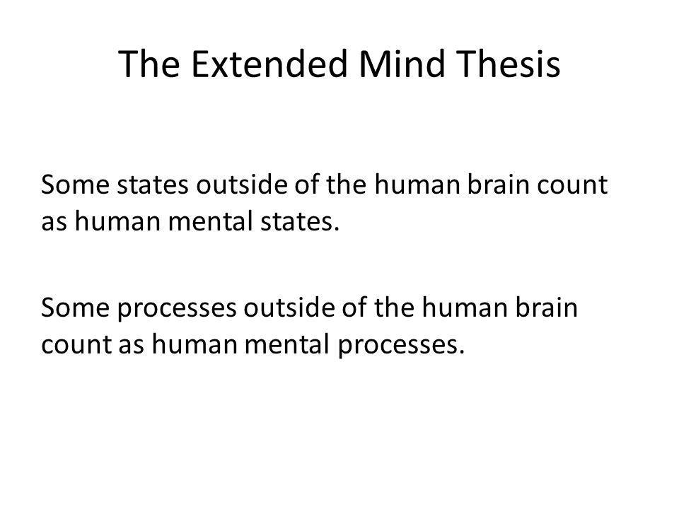 The Extended Mind Thesis Some states outside of the human brain count as human mental states. Some processes outside of the human brain count as human