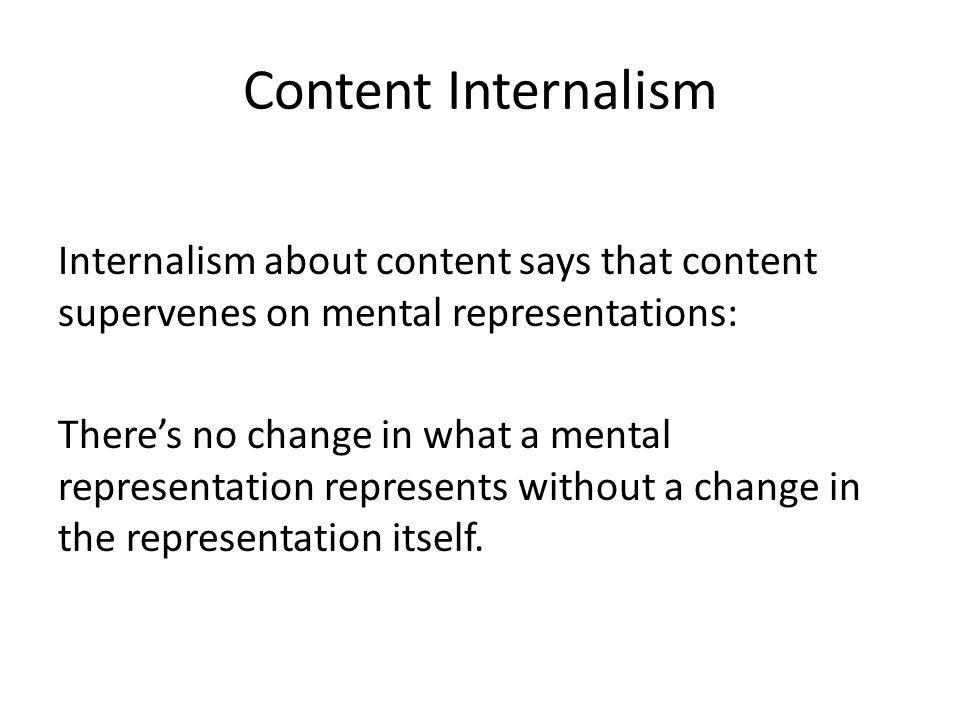 Content Internalism Internalism about content says that content supervenes on mental representations: Theres no change in what a mental representation