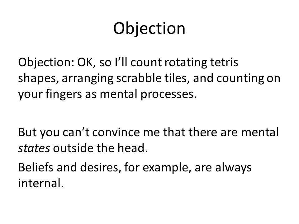 Objection Objection: OK, so Ill count rotating tetris shapes, arranging scrabble tiles, and counting on your fingers as mental processes. But you cant