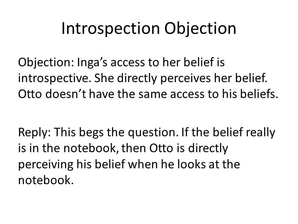 Introspection Objection Objection: Ingas access to her belief is introspective. She directly perceives her belief. Otto doesnt have the same access to