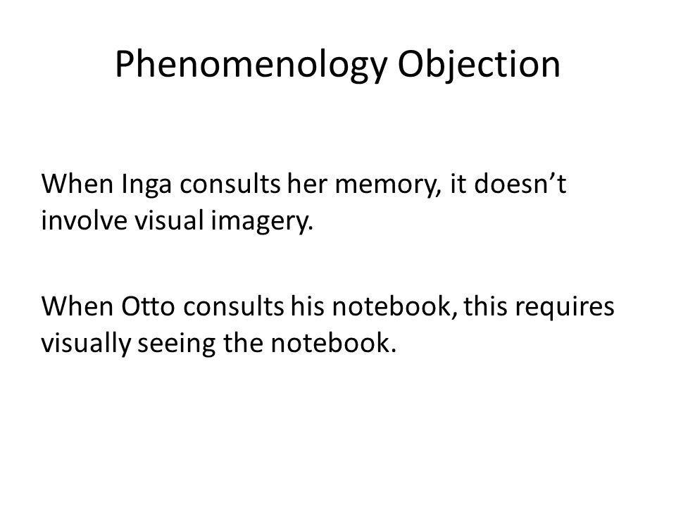 Phenomenology Objection When Inga consults her memory, it doesnt involve visual imagery. When Otto consults his notebook, this requires visually seein