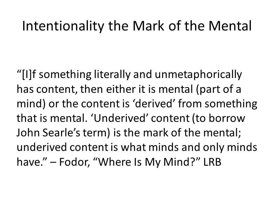 Intentionality the Mark of the Mental [I]f something literally and unmetaphorically has content, then either it is mental (part of a mind) or the cont