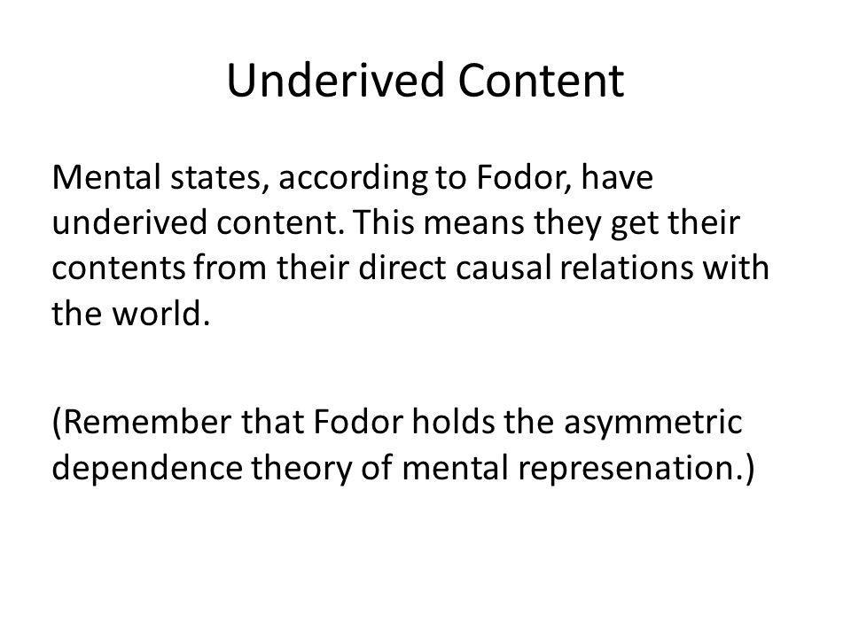 Underived Content Mental states, according to Fodor, have underived content. This means they get their contents from their direct causal relations wit