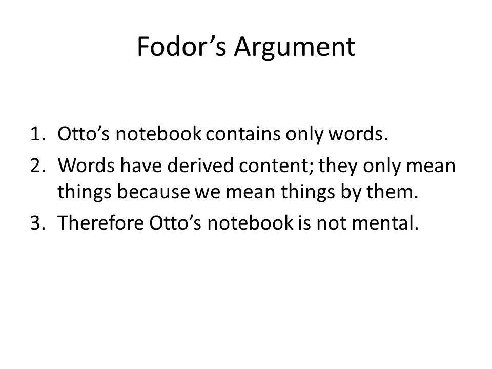 Fodors Argument 1.Ottos notebook contains only words. 2.Words have derived content; they only mean things because we mean things by them. 3.Therefore