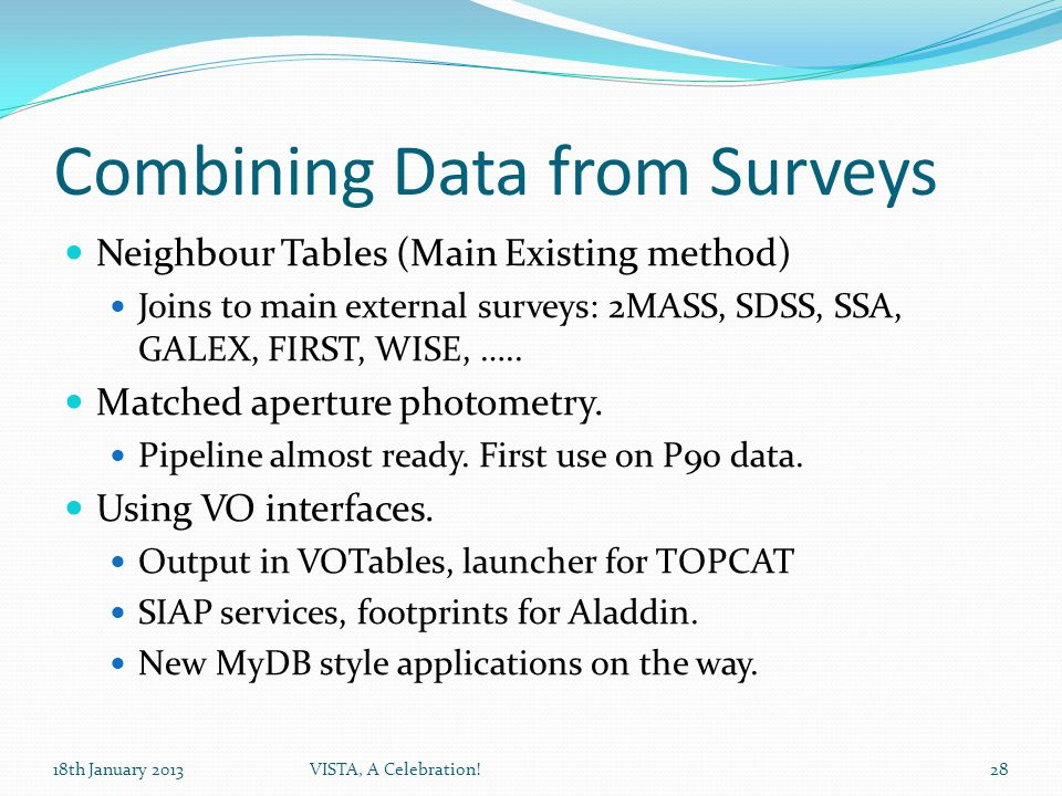 Combining Data from Surveys Neighbour Tables (Main Existing method) Joins to main external surveys: 2MASS, SDSS, SSA, GALEX, FIRST, WISE, …..