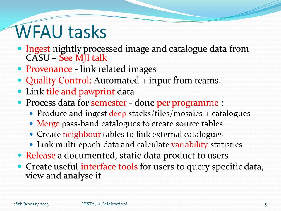WFAU tasks Ingest nightly processed image and catalogue data from CASU – See MJI talk Provenance - link related images Quality Control: Automated + input from teams.