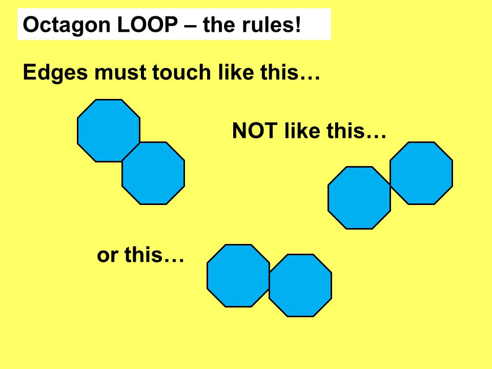 Octagon LOOP – the rules! Edges must touch like this… NOT like this… or this…