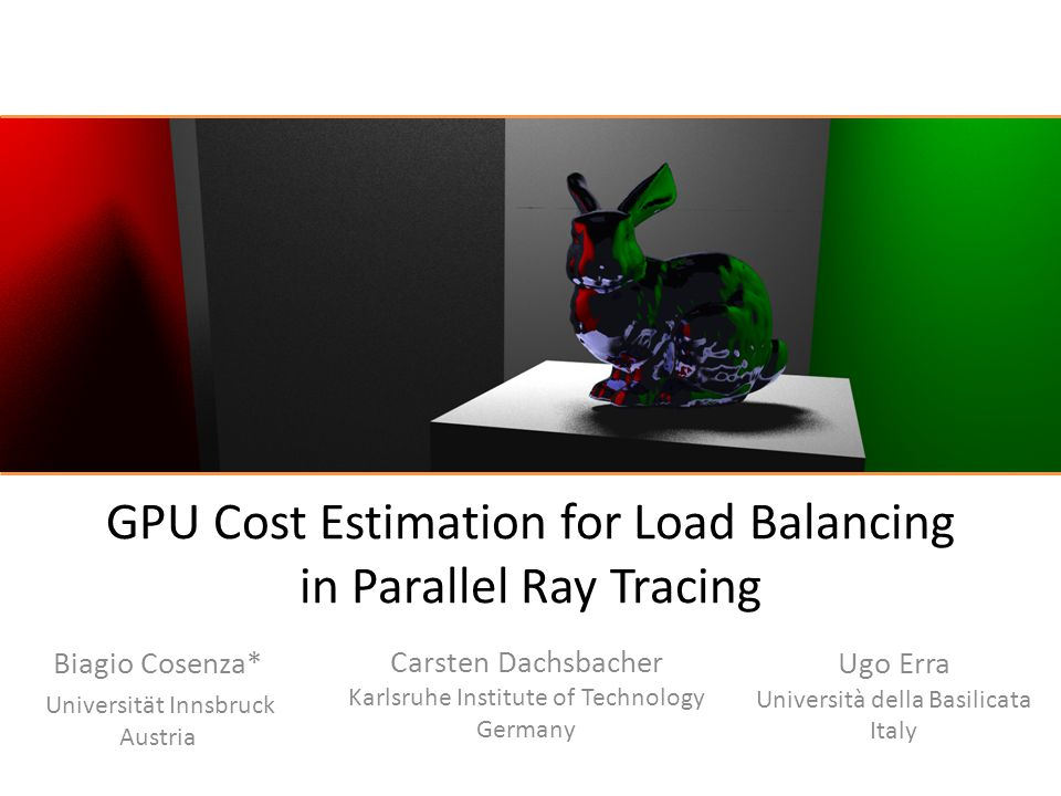 GPU Cost Estimation for Load Balancing in Parallel Ray Tracing Biagio Cosenza* Universität Innsbruck Austria Carsten Dachsbacher Karlsruhe Institute o