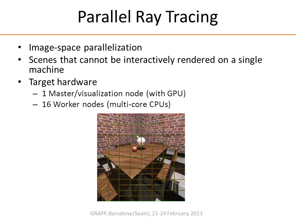 GRAPP, Barcelona (Spain), 21-24 February, 2013 Parallel Ray Tracing Image-space parallelization Scenes that cannot be interactively rendered on a sing