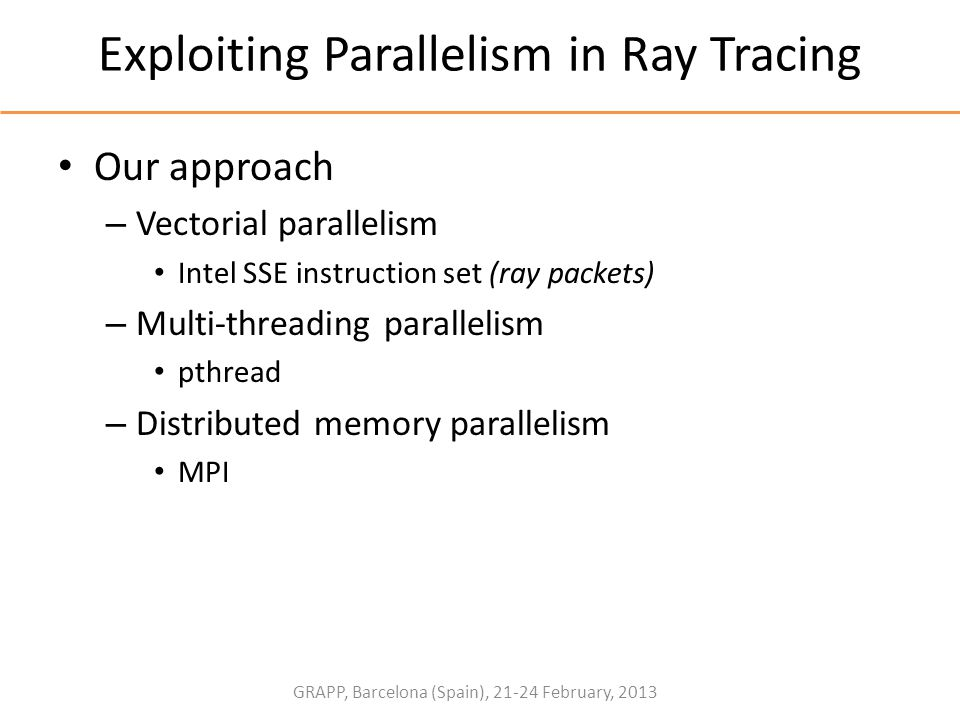 GRAPP, Barcelona (Spain), 21-24 February, 2013 Exploiting Parallelism in Ray Tracing Our approach – Vectorial parallelism Intel SSE instruction set (r