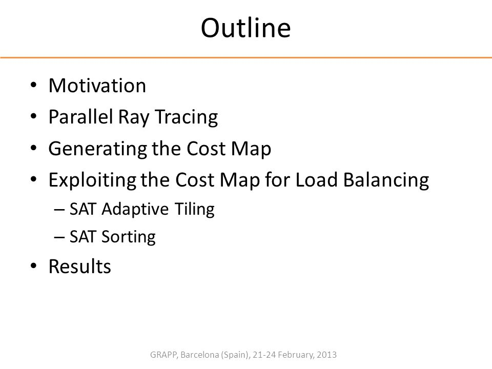 GRAPP, Barcelona (Spain), 21-24 February, 2013 Outline Motivation Parallel Ray Tracing Generating the Cost Map Exploiting the Cost Map for Load Balanc