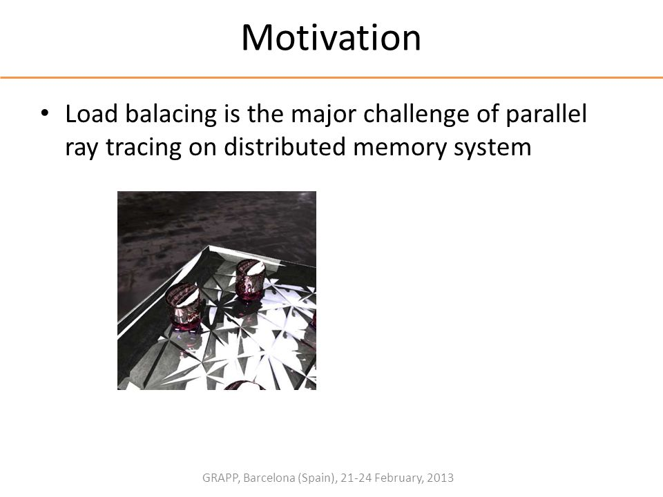 GRAPP, Barcelona (Spain), 21-24 February, 2013 Motivation Load balacing is the major challenge of parallel ray tracing on distributed memory system