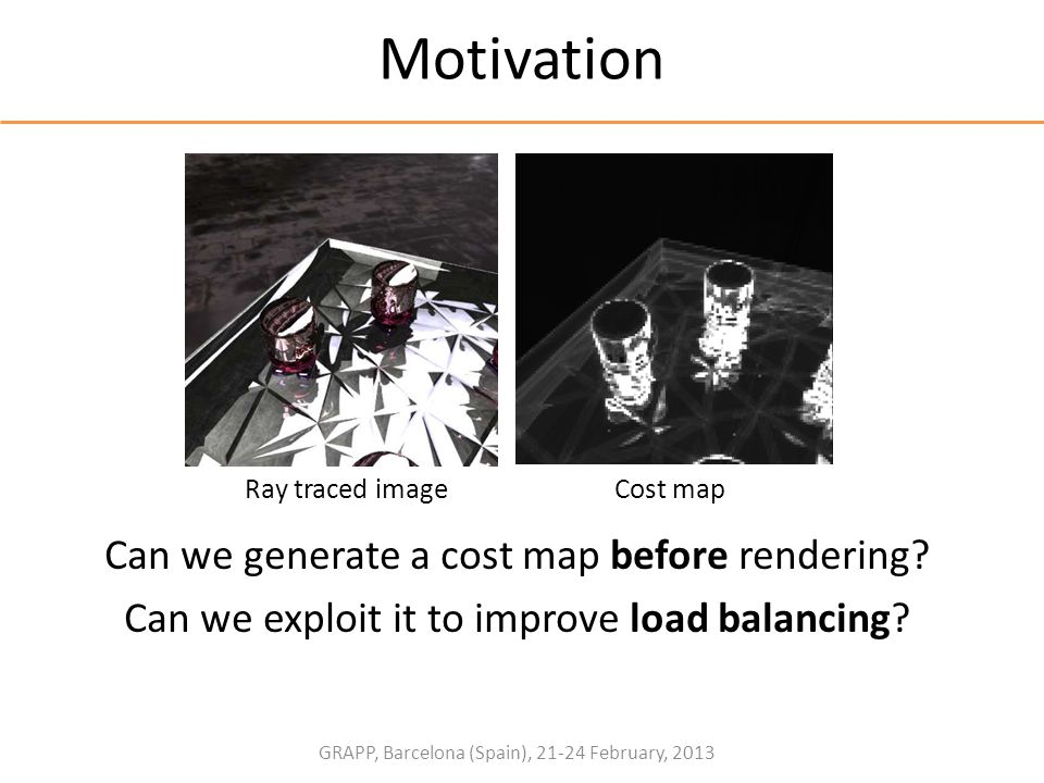 GRAPP, Barcelona (Spain), 21-24 February, 2013 Motivation Can we generate a cost map before rendering? Can we exploit it to improve load balancing? Co