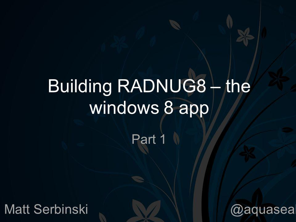 Building RADNUG8 – the windows 8 app Part 1 Matt Serbinski@aquaseal