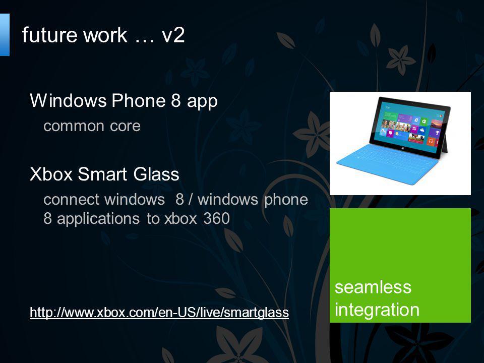 future work … v2 Windows Phone 8 app common core Xbox Smart Glass connect windows 8 / windows phone 8 applications to xbox 360 http://www.xbox.com/en-US/live/smartglass seamless integration