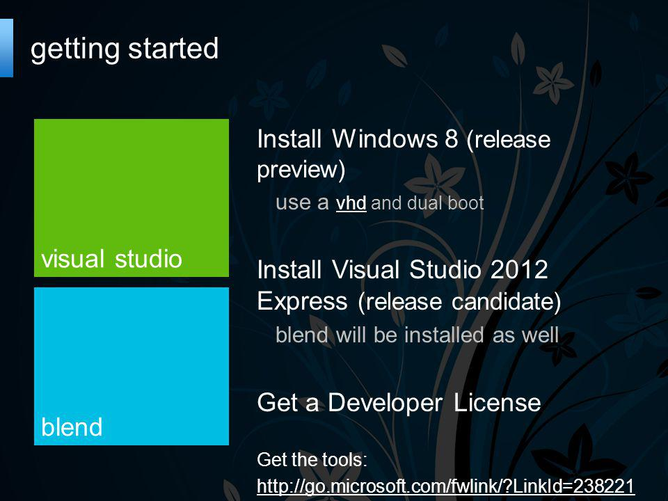 getting started visual studio Install Windows 8 (release preview) use a vhd and dual boot vhd Install Visual Studio 2012 Express (release candidate) blend will be installed as well Get a Developer License Get the tools: http://go.microsoft.com/fwlink/ LinkId=238221 blend