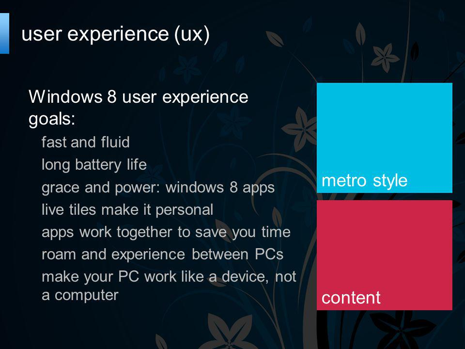 user experience (ux) Windows 8 user experience goals: fast and fluid long battery life grace and power: windows 8 apps live tiles make it personal apps work together to save you time roam and experience between PCs make your PC work like a device, not a computer metro style content