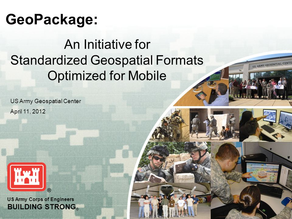 US Army Corps of Engineers BUILDING STRONG ® GeoPackage: US Army Geospatial Center April 11, 2012 An Initiative for Standardized Geospatial Formats Op