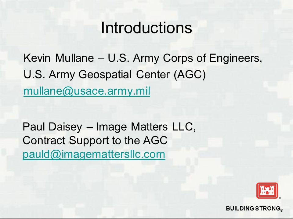 BUILDING STRONG ® Introductions Kevin Mullane – U.S. Army Corps of Engineers, U.S. Army Geospatial Center (AGC) mullane@usace.army.mil Paul Daisey – I