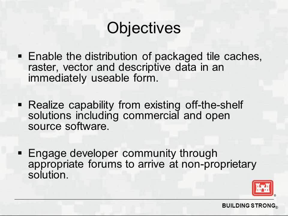 BUILDING STRONG ® Objectives Enable the distribution of packaged tile caches, raster, vector and descriptive data in an immediately useable form. Real