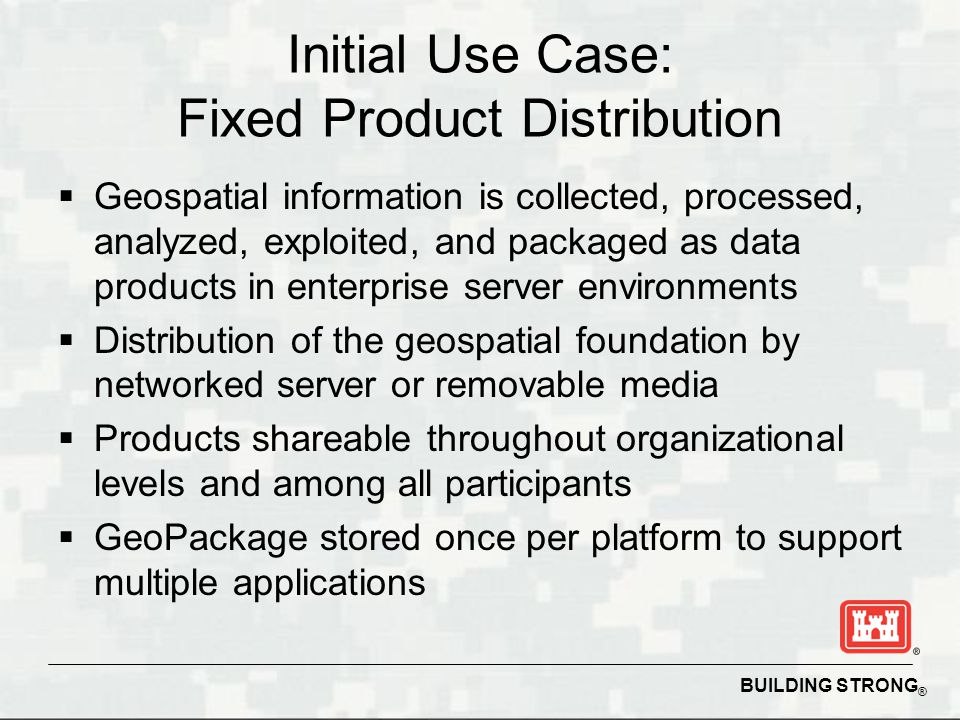BUILDING STRONG ® Initial Use Case: Fixed Product Distribution Geospatial information is collected, processed, analyzed, exploited, and packaged as da